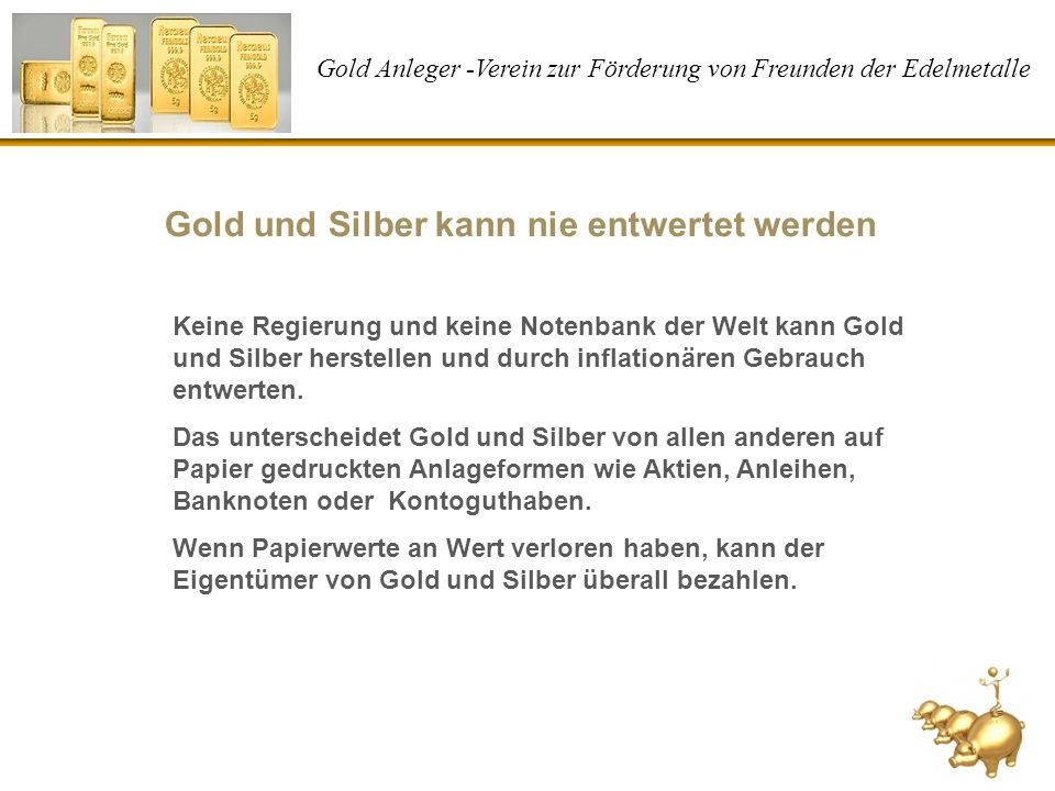 Gold Anleger -Verein zur Förderung von Freunden der Edelmetalle Gold erhält die Kaufkraft auch nach 100 Jahren Bezahlung mit Gold 1906:1 Unze 2010:1 Unze Bezahlung mit Geld 1906: 20 Dollar 2010: 1.110 Dollar 1 Unze = 31,1 Gramm Gold