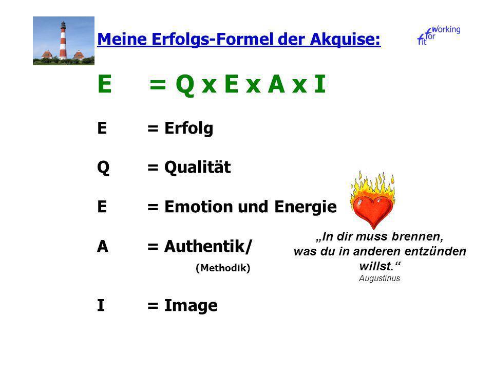Meine Erfolgs-Formel der Akquise: E = Q x E x A x I E= Erfolg Q= Qualität E = Emotion und Energie A = Authentik/ (Methodik) I = Image In dir muss brennen, was du in anderen entzünden willst.