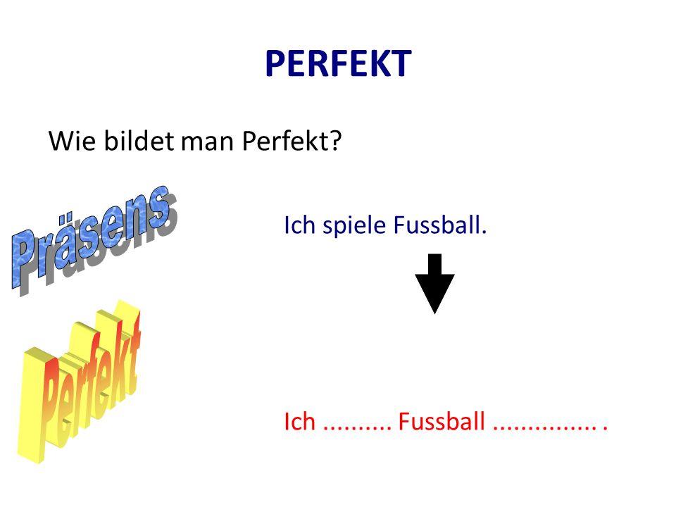 PERFEKT Wie bildet man Perfekt? Ich spiele Fussball. Ich.......... Fussball................