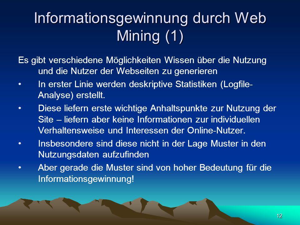 12 Informationsgewinnung durch Web Mining (1) Es gibt verschiedene Möglichkeiten Wissen über die Nutzung und die Nutzer der Webseiten zu generieren In