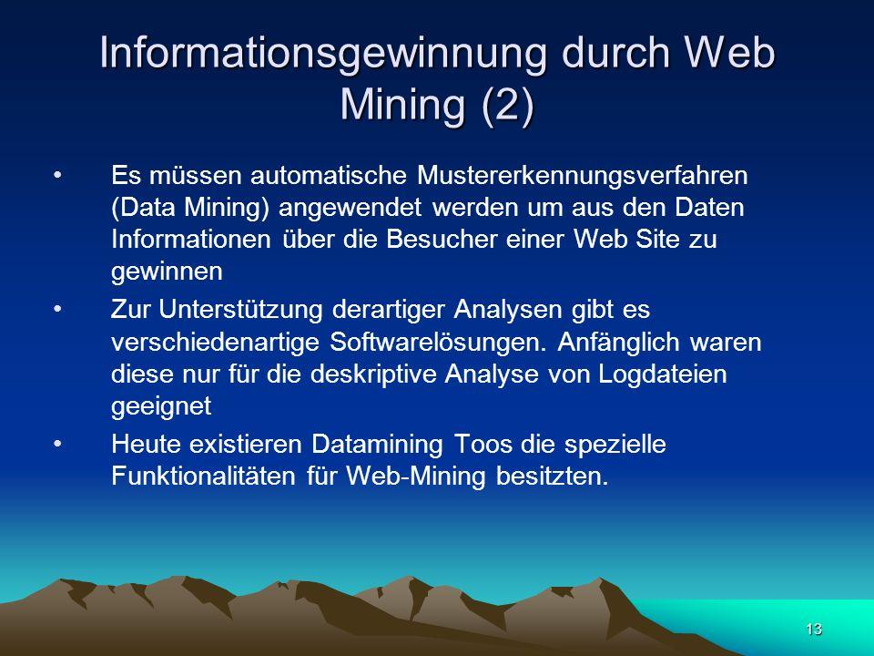 13 Informationsgewinnung durch Web Mining (2) Es müssen automatische Mustererkennungsverfahren (Data Mining) angewendet werden um aus den Daten Inform