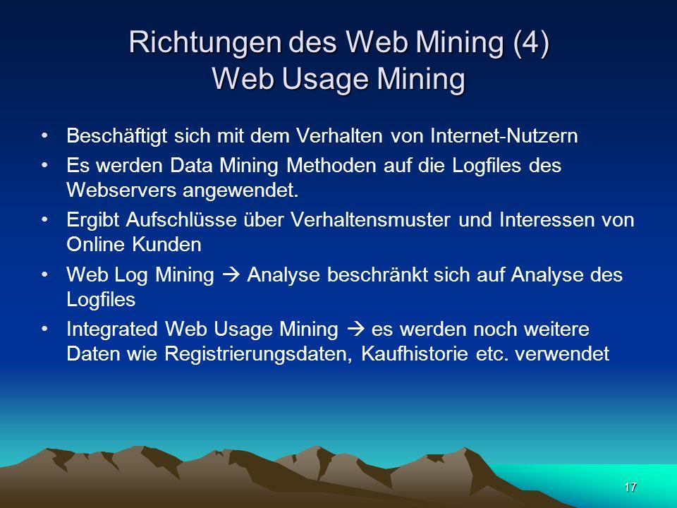 17 Richtungen des Web Mining (4) Web Usage Mining Beschäftigt sich mit dem Verhalten von Internet-Nutzern Es werden Data Mining Methoden auf die Logfi