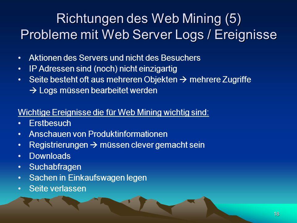 18 Richtungen des Web Mining (5) Probleme mit Web Server Logs / Ereignisse Aktionen des Servers und nicht des Besuchers IP Adressen sind (noch) nicht