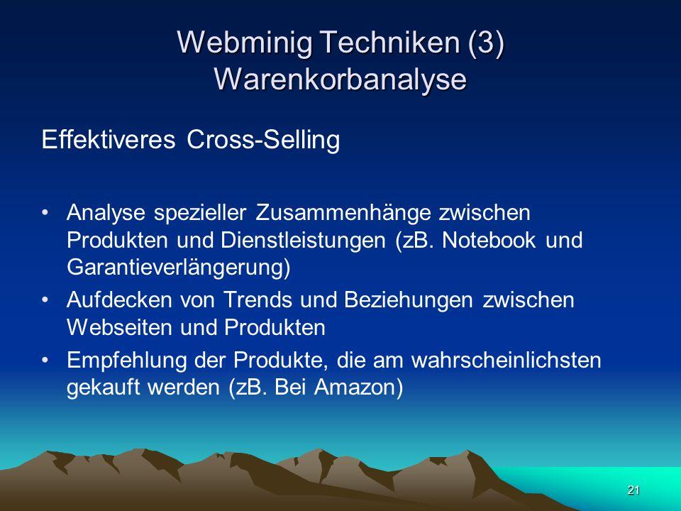 21 Webminig Techniken (3) Warenkorbanalyse Effektiveres Cross-Selling Analyse spezieller Zusammenhänge zwischen Produkten und Dienstleistungen (zB. No