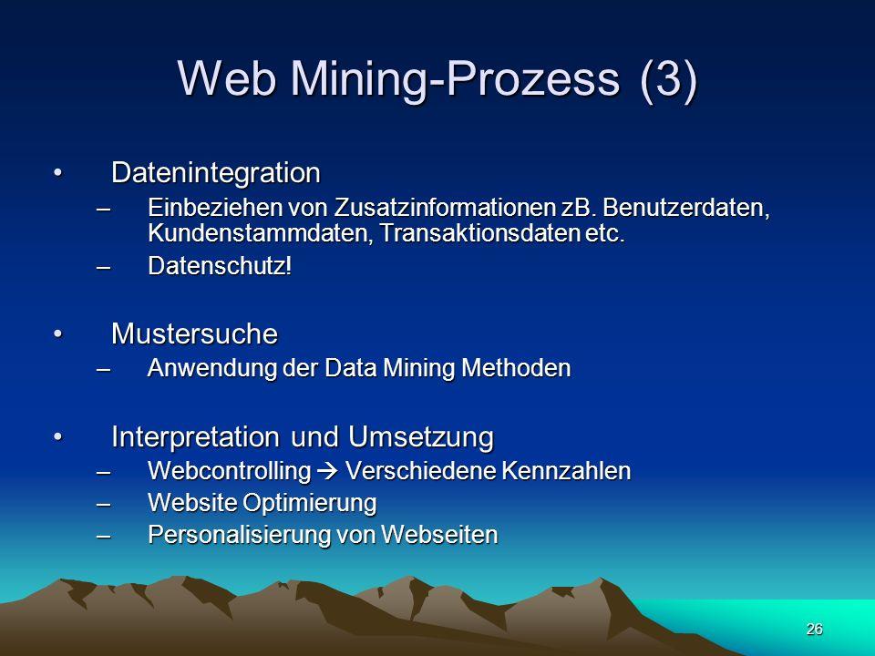 26 Web Mining-Prozess (3) DatenintegrationDatenintegration –Einbeziehen von Zusatzinformationen zB. Benutzerdaten, Kundenstammdaten, Transaktionsdaten