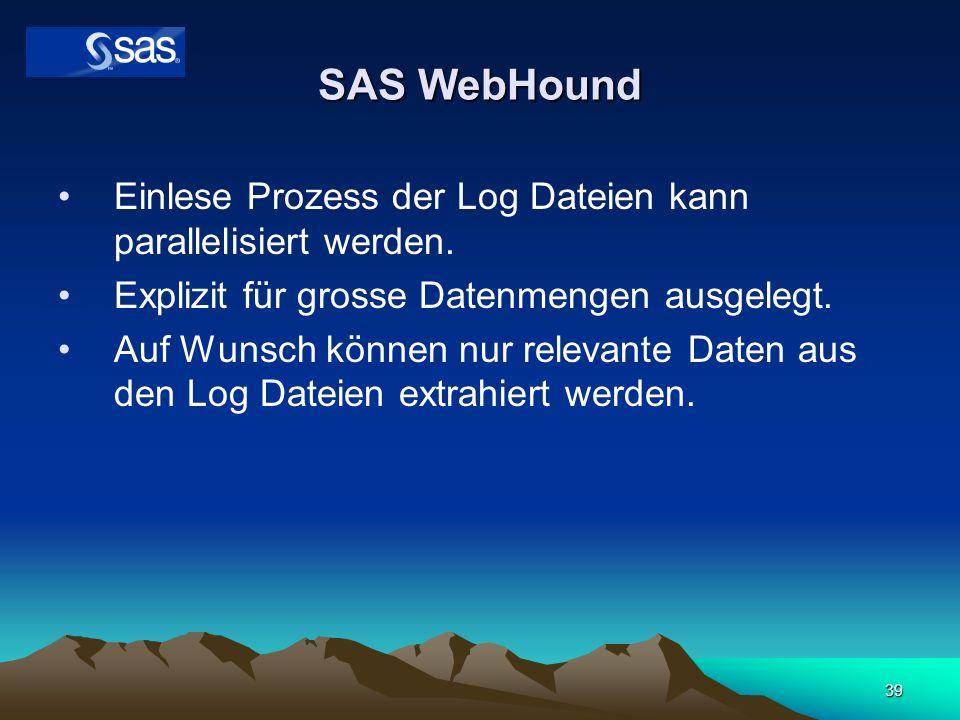 39 SAS WebHound Einlese Prozess der Log Dateien kann parallelisiert werden. Explizit für grosse Datenmengen ausgelegt. Auf Wunsch können nur relevante