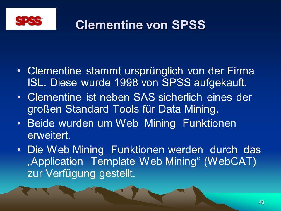 43 Clementine von SPSS Clementine stammt ursprünglich von der Firma ISL. Diese wurde 1998 von SPSS aufgekauft. Clementine ist neben SAS sicherlich ein
