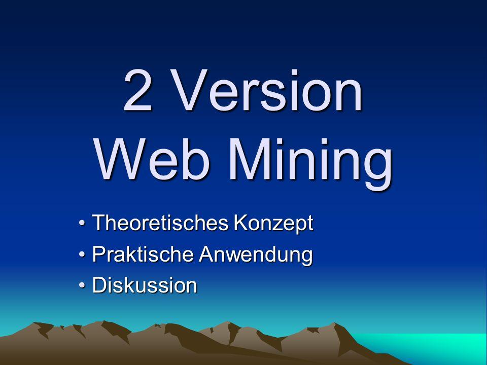 2 Version Web Mining Theoretisches Konzept Theoretisches Konzept Praktische Anwendung Praktische Anwendung Diskussion Diskussion