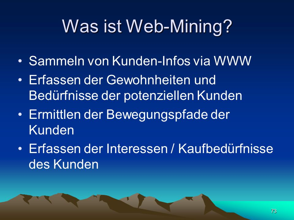 73 Was ist Web-Mining? Sammeln von Kunden-Infos via WWW Erfassen der Gewohnheiten und Bedürfnisse der potenziellen Kunden Ermittlen der Bewegungspfade