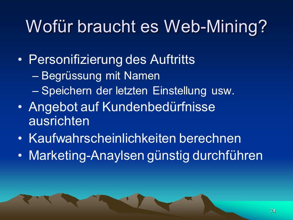 74 Wofür braucht es Web-Mining? Personifizierung des Auftritts –Begrüssung mit Namen –Speichern der letzten Einstellung usw. Angebot auf Kundenbedürfn