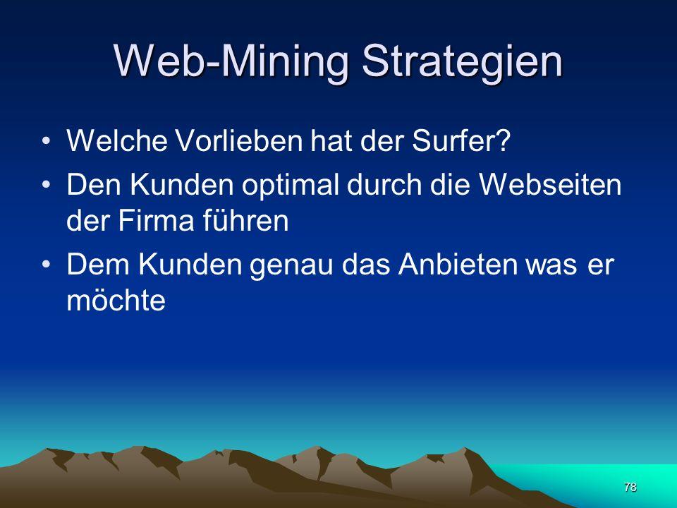 78 Web-Mining Strategien Welche Vorlieben hat der Surfer? Den Kunden optimal durch die Webseiten der Firma führen Dem Kunden genau das Anbieten was er