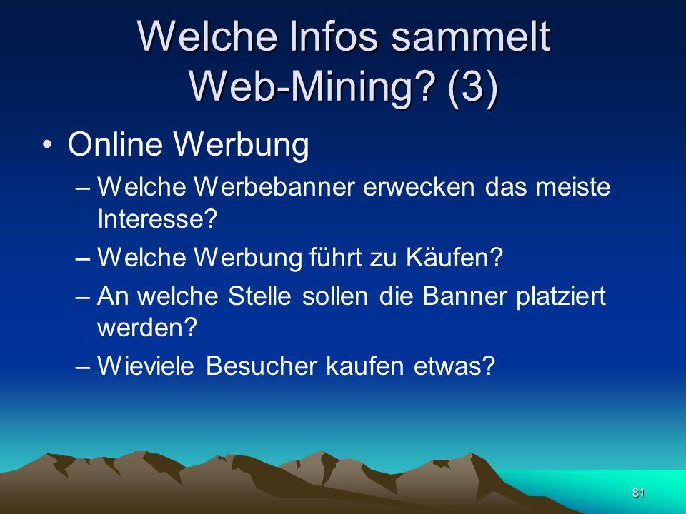 81 Welche Infos sammelt Web-Mining? (3) Online Werbung –Welche Werbebanner erwecken das meiste Interesse? –Welche Werbung führt zu Käufen? –An welche