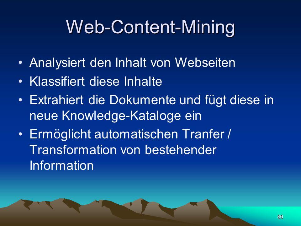 86 Web-Content-Mining Analysiert den Inhalt von Webseiten Klassifiert diese Inhalte Extrahiert die Dokumente und fügt diese in neue Knowledge-Kataloge