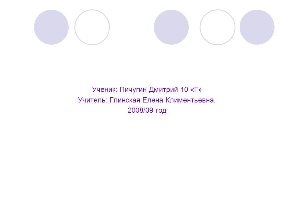 Ученик: Пичугин Дмитрий 10 «Г» Учитель: Глинская Елена Климентьевна. 2008/09 год