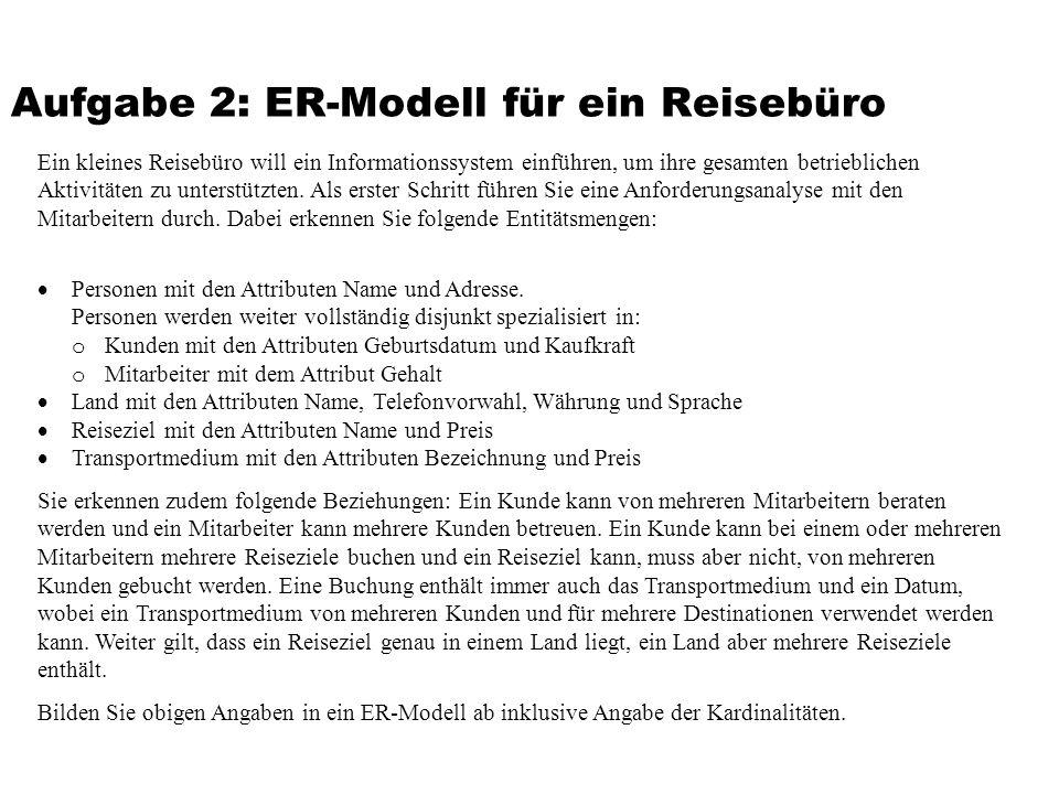 Aufgabe 2: ER-Modell für ein Reisebüro Ein kleines Reisebüro will ein Informationssystem einführen, um ihre gesamten betrieblichen Aktivitäten zu unterstützten.