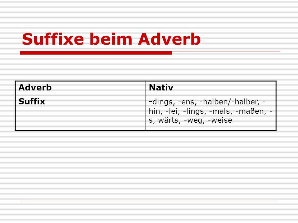 Suffixe beim Adverb AdverbNativ Suffix- dings, -ens, -halben/-halber, - hin, -lei, -lings, -mals, -maßen, - s, wärts, -weg, -weise