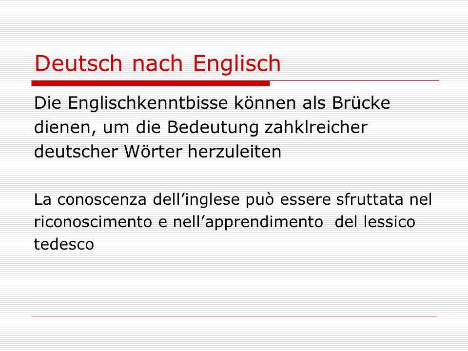 Deutsch nach Englisch Die Englischkenntbisse können als Brücke dienen, um die Bedeutung zahklreicher deutscher Wörter herzuleiten La conoscenza dellinglese può essere sfruttata nel riconoscimento e nellapprendimento del lessico tedesco