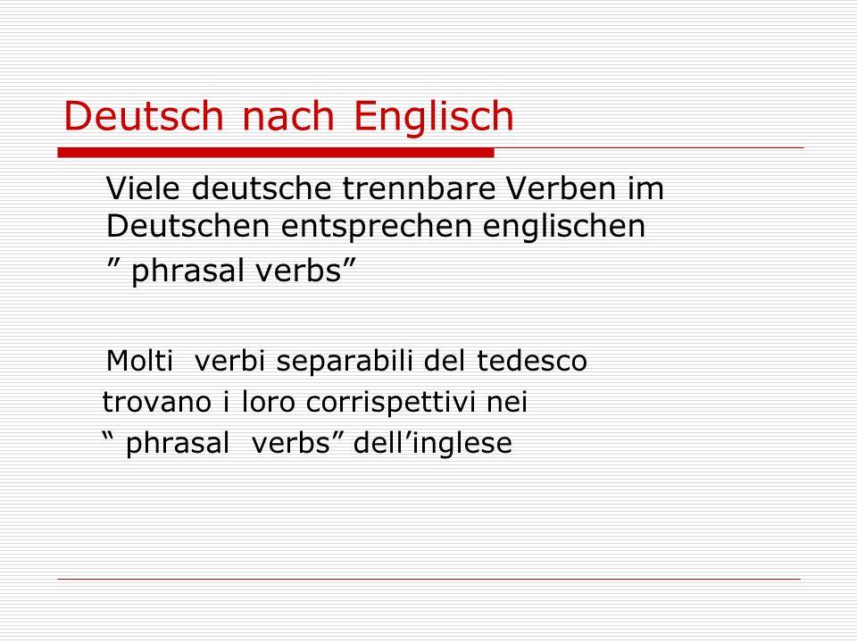 Deutsch nach Englisch Viele deutsche trennbare Verben im Deutschen entsprechen englischen phrasal verbs Molti verbi separabili del tedesco trovano i loro corrispettivi nei phrasal verbs dellinglese