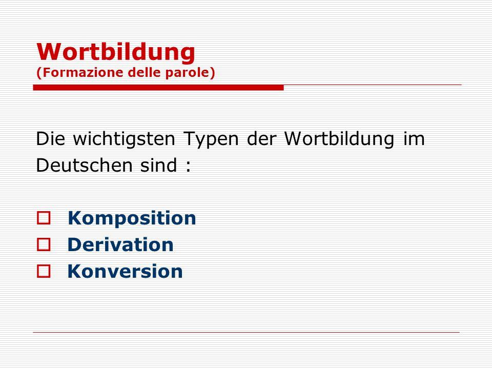 Wortbildung (Formazione delle parole) Die wichtigsten Typen der Wortbildung im Deutschen sind : Komposition Derivation Konversion