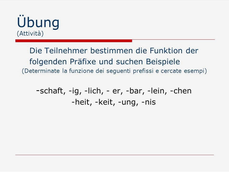 Übung (Attività) Die Teilnehmer bestimmen die Funktion der folgenden Präfixe und suchen Beispiele (Determinate la funzione dei seguenti prefissi e cercate esempi) - schaft, -ig, -lich, - er, -bar, -lein, -chen -heit, -keit, -ung, -nis