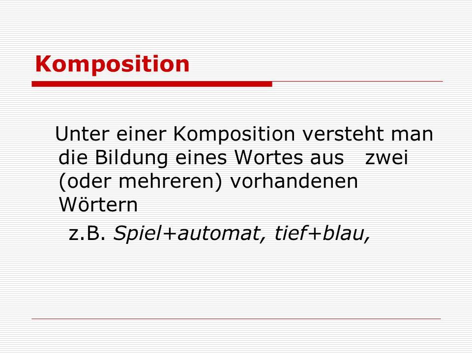 Komposition Unter einer Komposition versteht man die Bildung eines Wortes aus zwei (oder mehreren) vorhandenen Wörtern z.B. Spiel+automat, tief+blau,