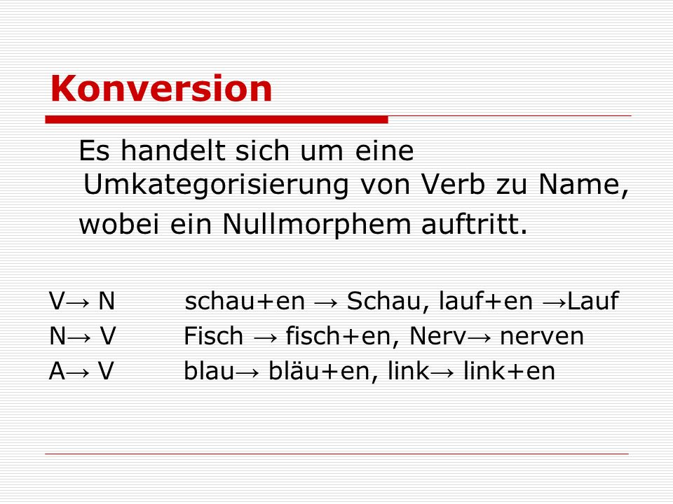 Konversion Es handelt sich um eine Umkategorisierung von Verb zu Name, wobei ein Nullmorphem auftritt. V N schau+en Schau, lauf+en Lauf N V Fisch fisc