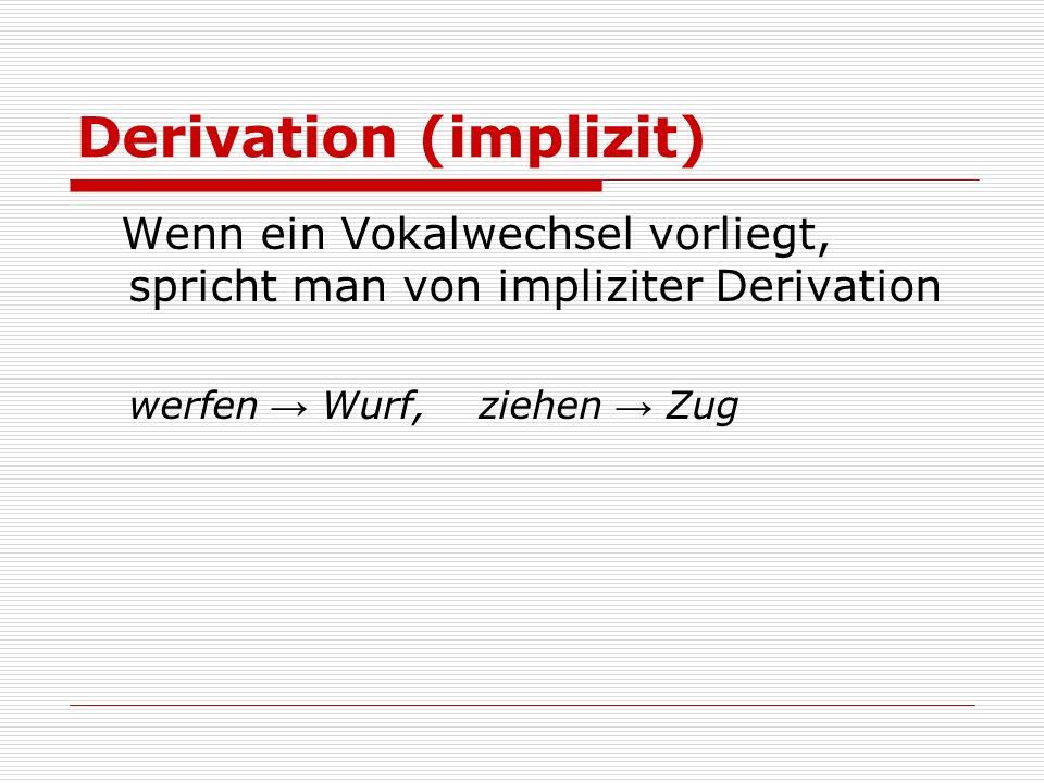 Derivation (implizit) Wenn ein Vokalwechsel vorliegt, spricht man von impliziter Derivation werfen Wurf, ziehen Zug
