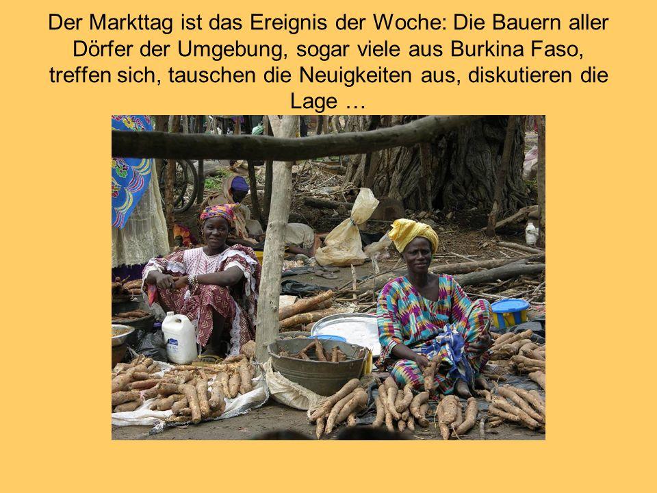 Der Markttag ist das Ereignis der Woche: Die Bauern aller Dörfer der Umgebung, sogar viele aus Burkina Faso, treffen sich, tauschen die Neuigkeiten au