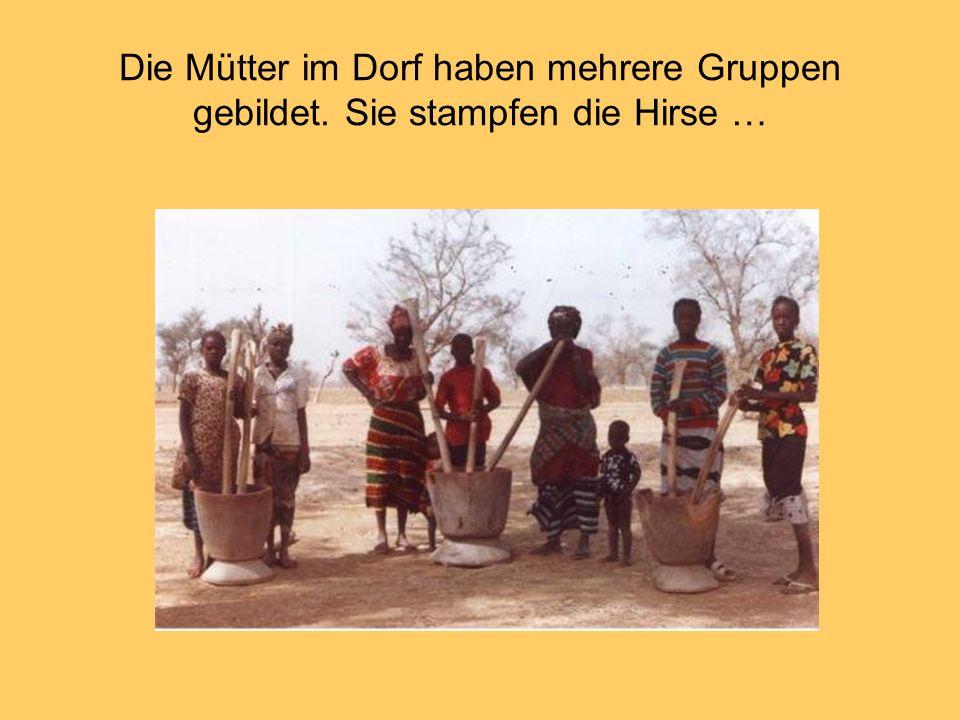 Die Mütter im Dorf haben mehrere Gruppen gebildet. Sie stampfen die Hirse …