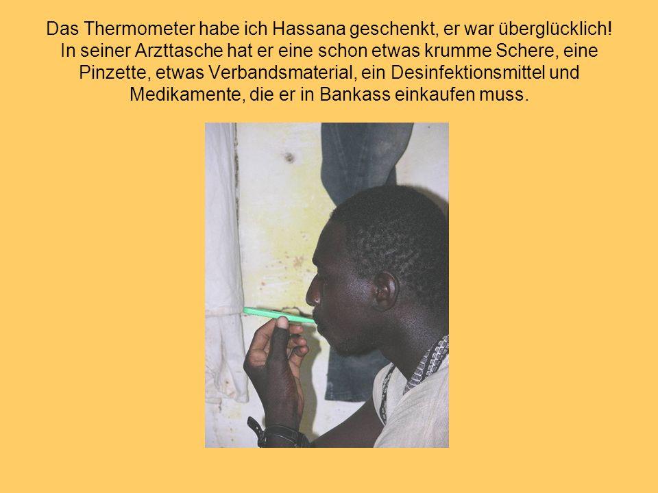 Das Thermometer habe ich Hassana geschenkt, er war überglücklich! In seiner Arzttasche hat er eine schon etwas krumme Schere, eine Pinzette, etwas Ver