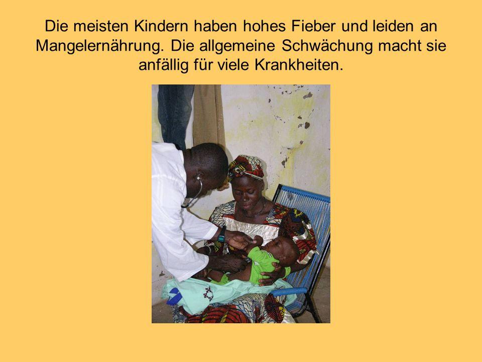 Die meisten Kindern haben hohes Fieber und leiden an Mangelernährung. Die allgemeine Schwächung macht sie anfällig für viele Krankheiten.