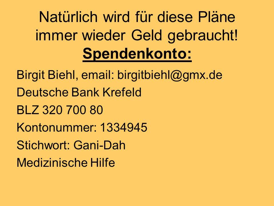 Natürlich wird für diese Pläne immer wieder Geld gebraucht! Spendenkonto: Birgit Biehl, email: birgitbiehl@gmx.de Deutsche Bank Krefeld BLZ 320 700 80