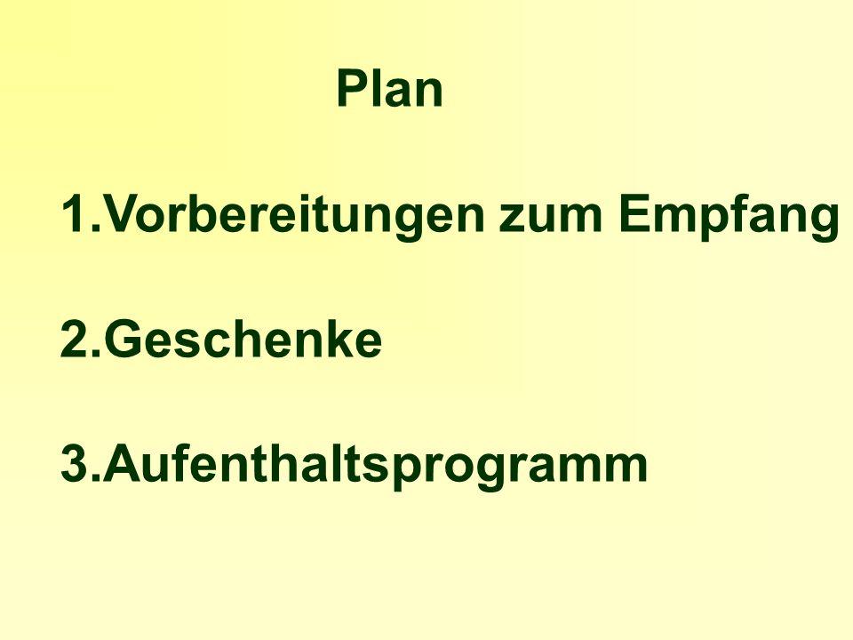 Plan 1.Vorbereitungen zum Empfang 2.Geschenke 3.Aufenthaltsprogramm