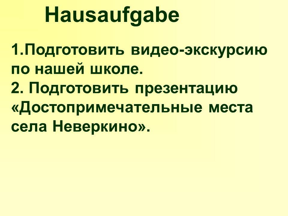 Hausaufgabe 1.Подготовить видео-экскурсию по нашей школе.