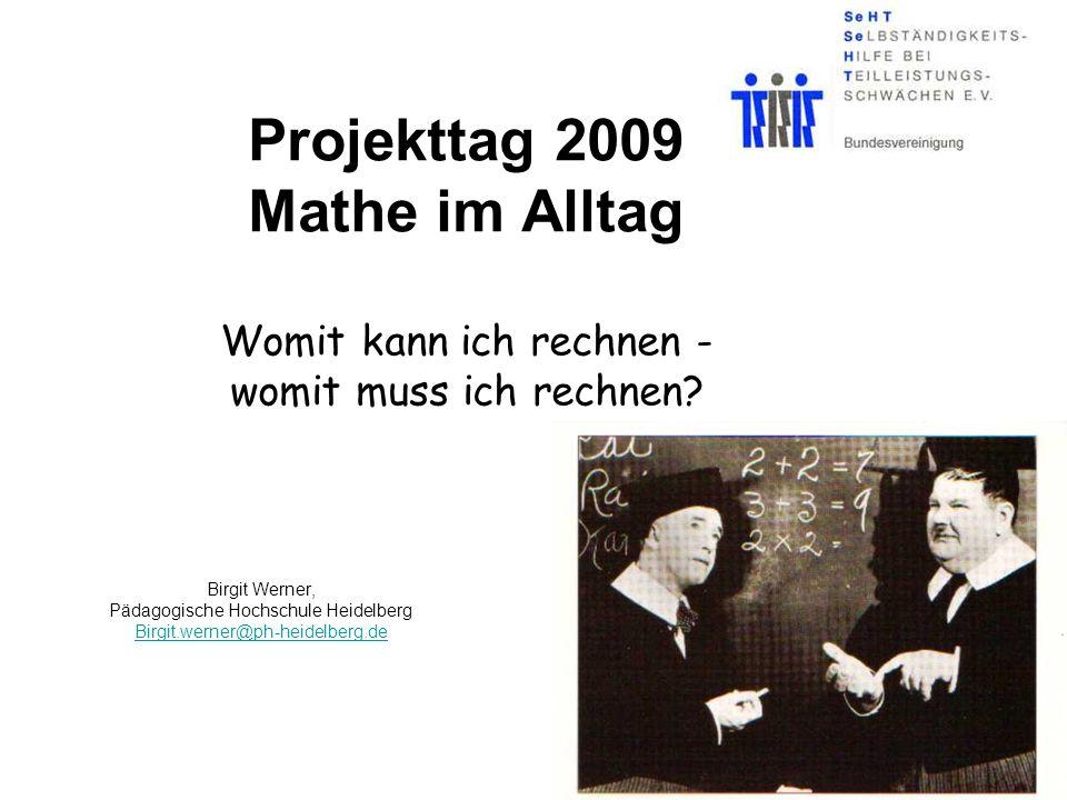 Projekttag 2009 Mathe im Alltag Womit kann ich rechnen - womit muss ich rechnen? Birgit Werner, Pädagogische Hochschule Heidelberg Birgit.werner@ph-he