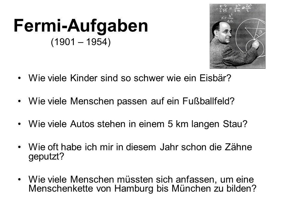 Fermi-Aufgaben (1901 – 1954) Wie viele Kinder sind so schwer wie ein Eisbär? Wie viele Menschen passen auf ein Fußballfeld? Wie viele Autos stehen in