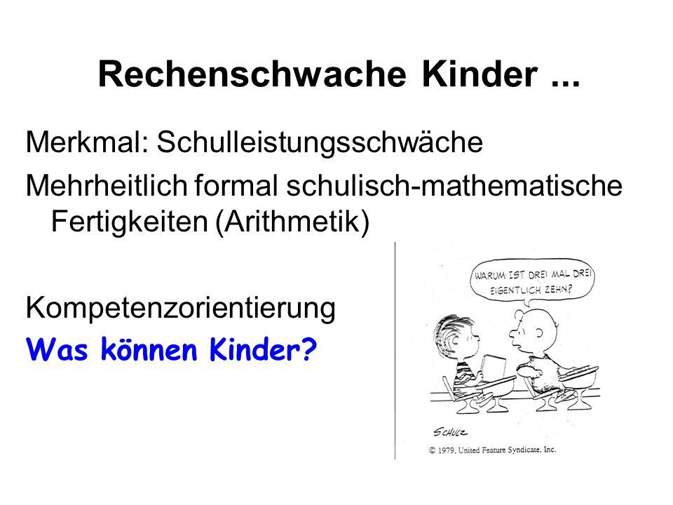 Rechenschwache Kinder... Merkmal: Schulleistungsschwäche Mehrheitlich formal schulisch-mathematische Fertigkeiten (Arithmetik) Kompetenzorientierung W