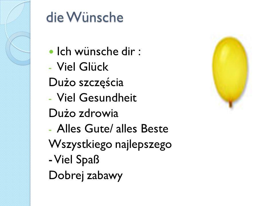 die Wünsche Ich wünsche dir : - Viel Glück Dużo szczęścia - Viel Gesundheit Dużo zdrowia - Alles Gute/ alles Beste Wszystkiego najlepszego - Viel Spaß