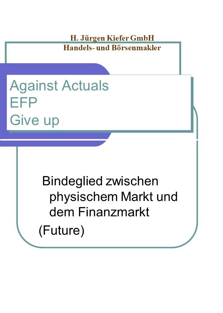 Against Actuals EFP Give up Bindeglied zwischen physischem Markt und dem Finanzmarkt (Future) H. Jürgen Kiefer GmbH Handels- und Börsenmakler