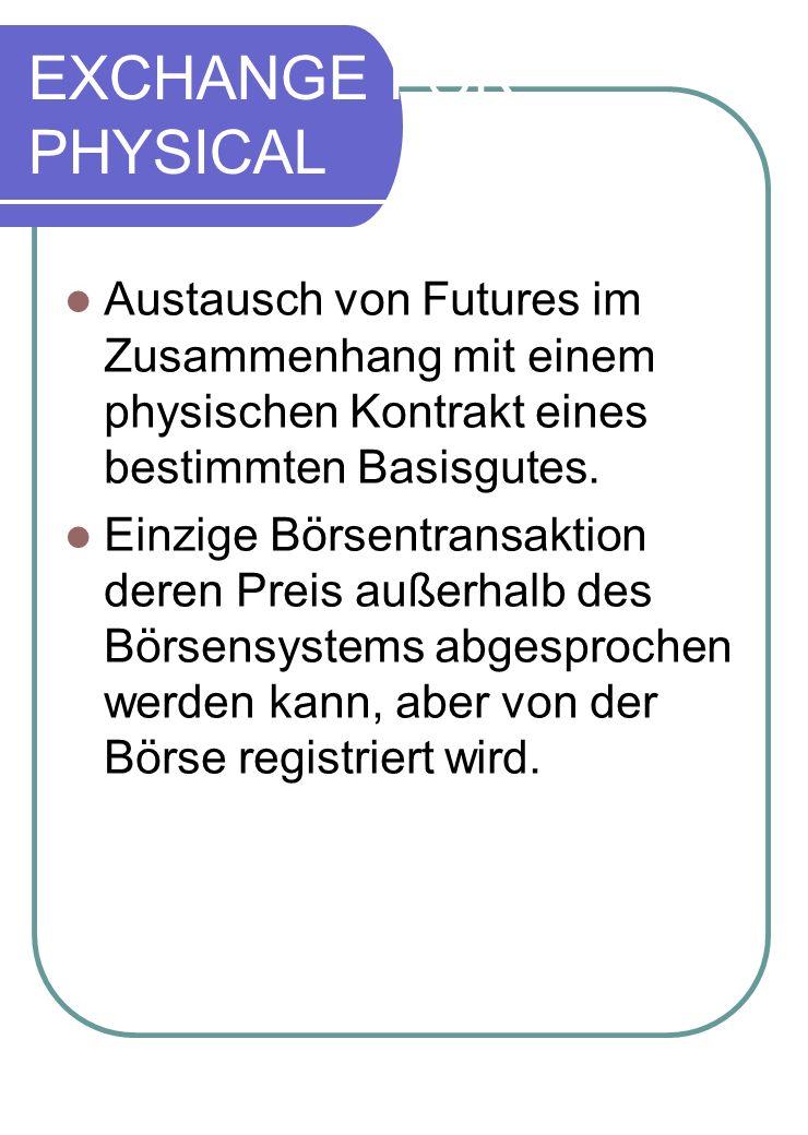 EXCHANGE FOR PHYSICAL Austausch von Futures im Zusammenhang mit einem physischen Kontrakt eines bestimmten Basisgutes. Einzige Börsentransaktion deren