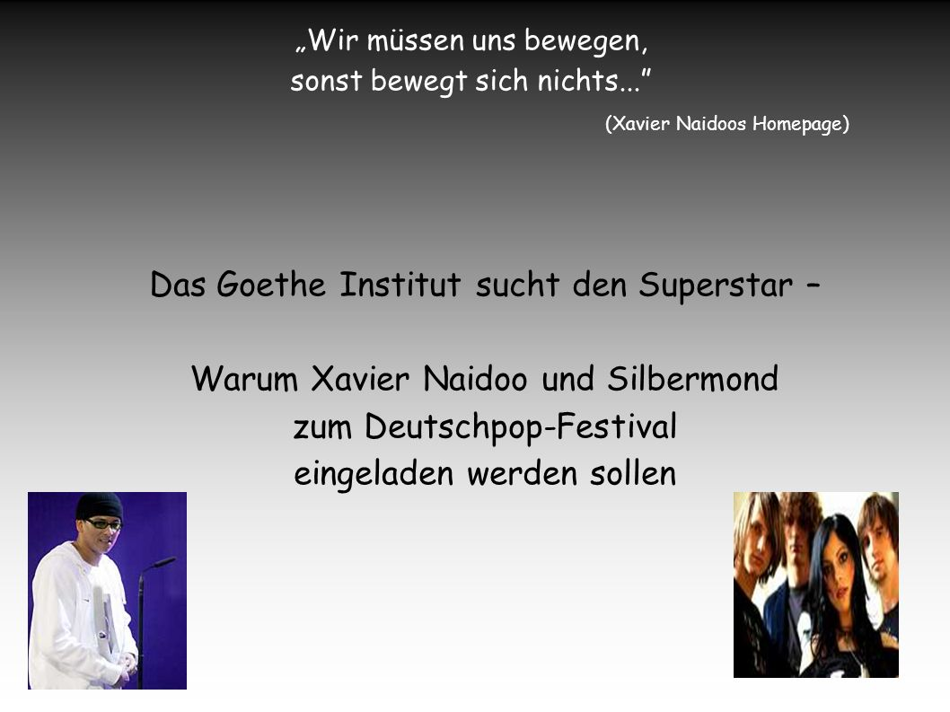 Wir müssen uns bewegen, sonst bewegt sich nichts... (Xavier Naidoos Homepage) Das Goethe Institut sucht den Superstar – Warum Xavier Naidoo und Silber