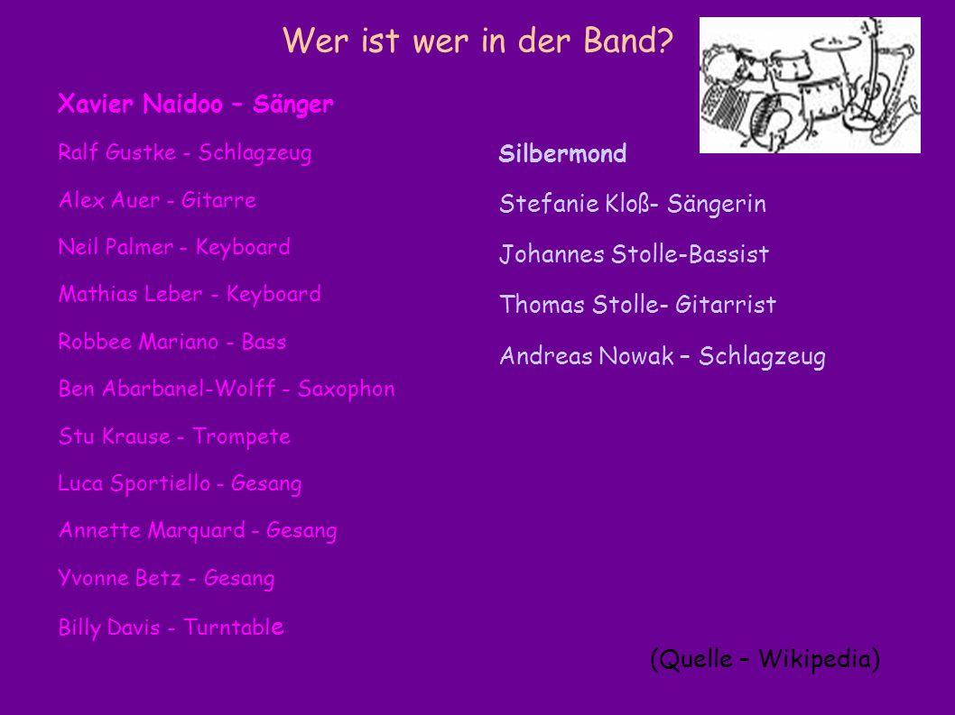 Wer ist wer in der Band? Xavier Naidoo – Sänger Ralf Gustke - Schlagzeug Alex Auer - Gitarre Neil Palmer - Keyboard Mathias Leber - Keyboard Robbee Ma