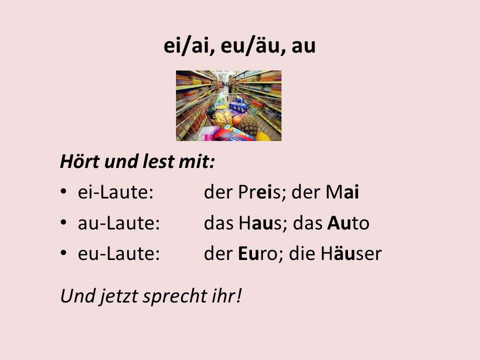 ei/ai, eu/äu, au Hört und lest mit: ei-Laute:der Preis; der Mai au-Laute:das Haus; das Auto eu-Laute:der Euro; die Häuser Und jetzt sprecht ihr!