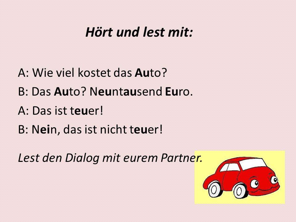 Hört und lest mit: A: Wie viel kostet das Auto? B: Das Auto? Neuntausend Euro. A: Das ist teuer! B: Nein, das ist nicht teuer! Lest den Dialog mit eur