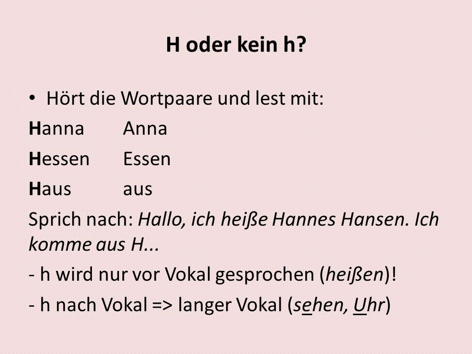 H oder kein h? Hört die Wortpaare und lest mit: HannaAnna HessenEssen Hausaus Sprich nach: Hallo, ich heiße Hannes Hansen. Ich komme aus H... - h wird