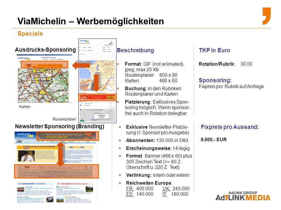 ViaMichelin – Werbemöglichkeiten Specials Beschreibung Format: GIF (not animated), jpeg, max 25 Kb Routenplaner: 600 x 90 Karten: 468 x 60 Buchung: in den Rubriken Routenplaner und Karten Platzierung: Exklusives Spon- soring möglich.
