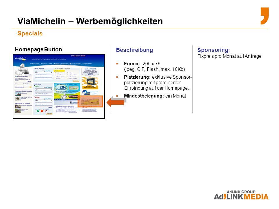 ViaMichelin – Werbemöglichkeiten Specials Sponsoring: Fixpreis pro Monat auf Anfrage Homepage Button Beschreibung Format: 205 x 76 (jpeg, GIF, Flash, max.
