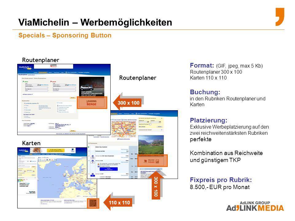 Format: (GIF, jpeg, max 5 Kb) Routenplaner 300 x 100 Karten 110 x 110 Buchung: in den Rubriken Routenplaner und Karten Platzierung: Exklusive Werbeplatzierung auf den zwei reichweitenstärksten Rubriken perfekte Kombination aus Reichweite und günstigem TKP ViaMichelin – Werbemöglichkeiten Specials – Sponsoring Button Routenplaner Karten Routenplaner Fixpreis pro Rubrik: 8.500,- EUR pro Monat 300 x 100 110 x 110