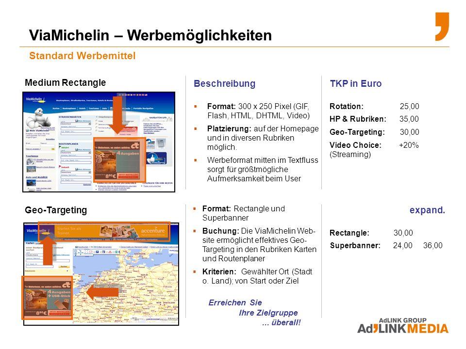 ViaMichelin – Werbemöglichkeiten Standard Werbemittel Beschreibung Format: 300 x 250 Pixel (GIF, Flash, HTML, DHTML, Video) Platzierung: auf der Homepage und in diversen Rubriken möglich.