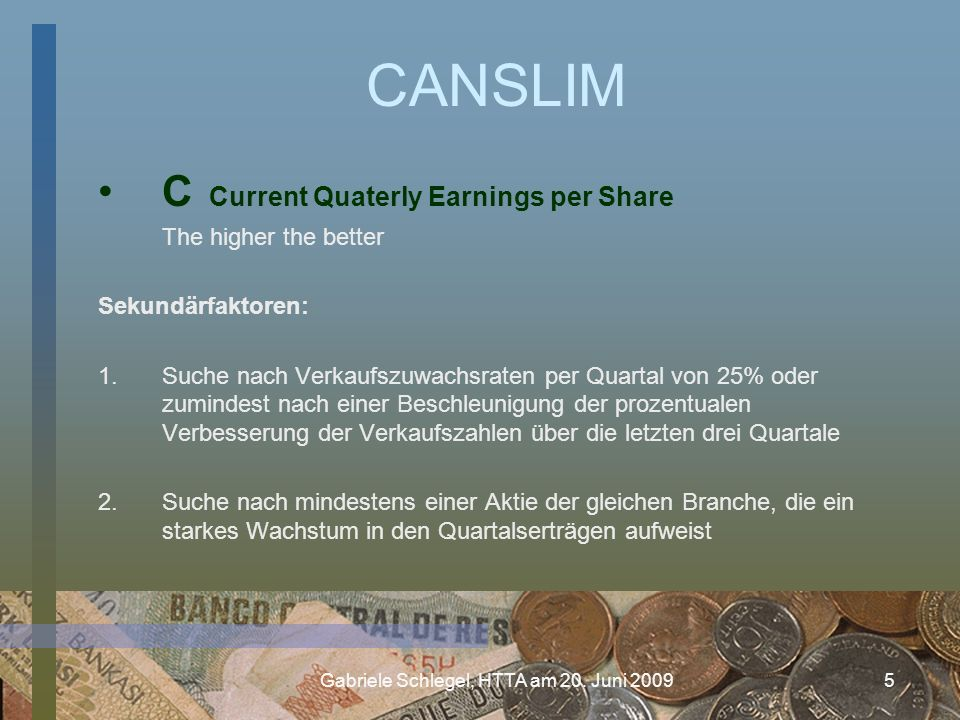 Gabriele Schlegel, HTTA am 20. Juni 20095 CANSLIM C Current Quaterly Earnings per Share The higher the better Sekundärfaktoren: 1.Suche nach Verkaufsz